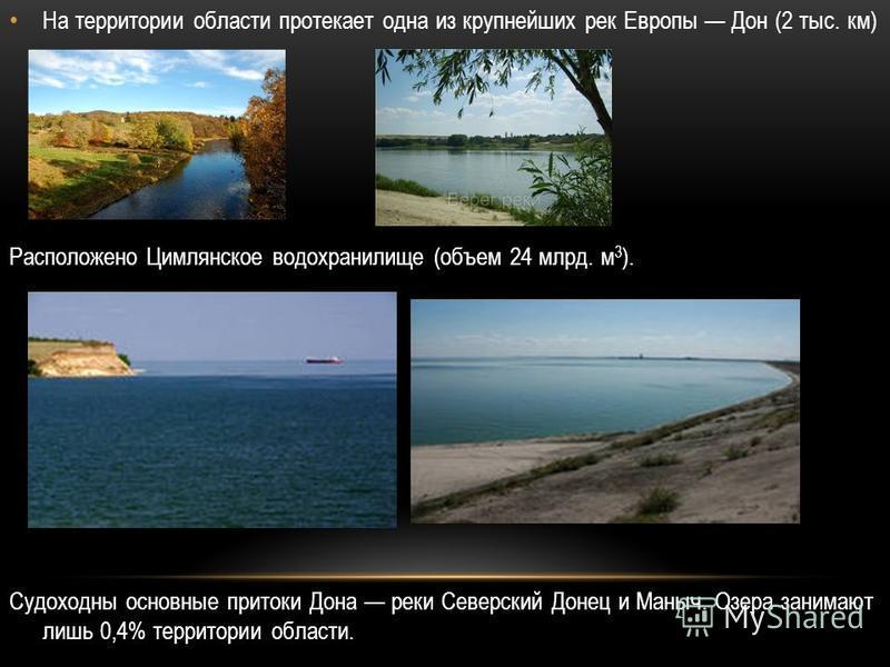 На территории области протекает одна из крупнейших рек Европы Дон (2 тыс. км) Расположено Цимлянское водохранилище (объем 24 млрд. м 3 ). Судоходны основные притоки Дона реки Северский Донец и Маныч. Озера занимают лишь 0,4% территории области.