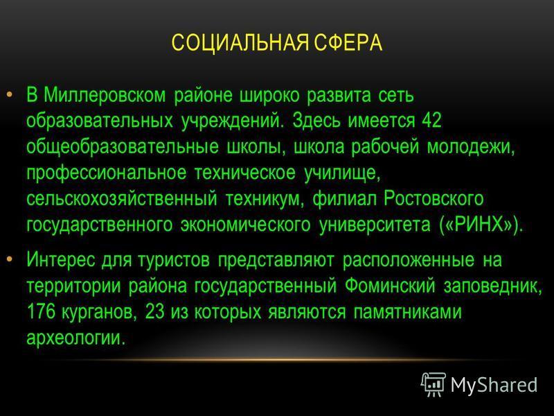 СОЦИАЛЬНАЯ СФЕРА В Миллеровском районе широко развита сеть образовательных учреждений. Здесь имеется 42 общеобразовательные школы, школа рабочей молодежи, профессиональное техническое училище, сельскохозяйственный техникум, филиал Ростовского государ