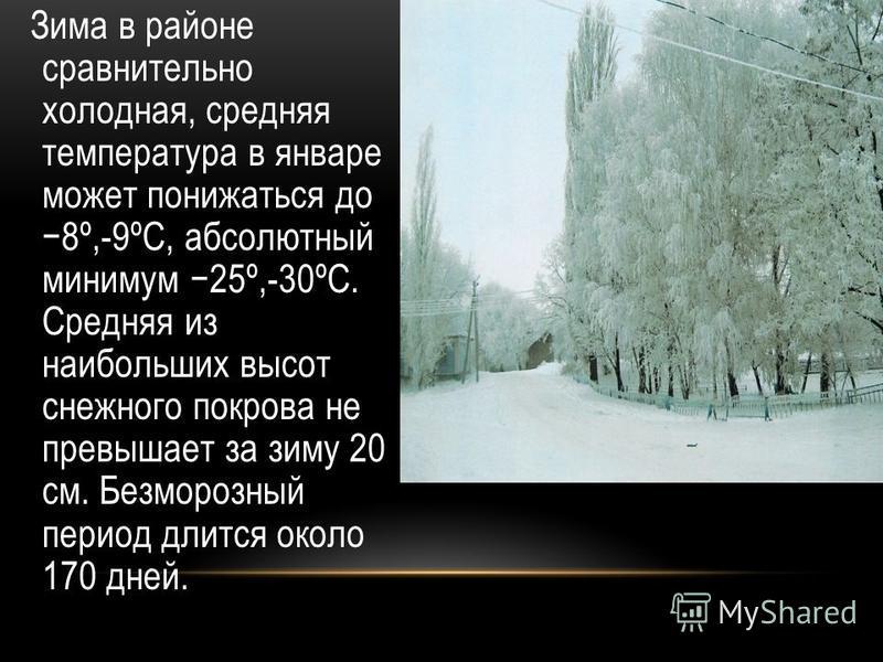 Зима в районе сравнительно холодная, средняя температура в январе может понижаться до 8º,-9ºС, абсолютный минимум 25º,-30ºС. Средняя из наибольших высот снежного покрова не превышает за зиму 20 см. Безморозный период длится около 170 дней.