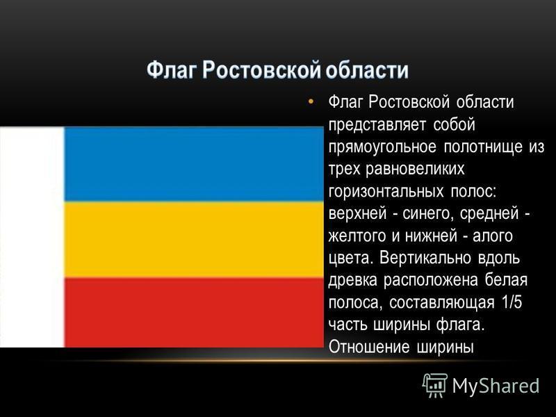 Флаг Ростовской области представляет собой прямоугольное полотнище из трех равновеликих горизонтальных полос: верхней - синего, средней - желтого и нижней - алого цвета. Вертикально вдоль древка расположена белая полоса, составляющая 1/5 часть ширины