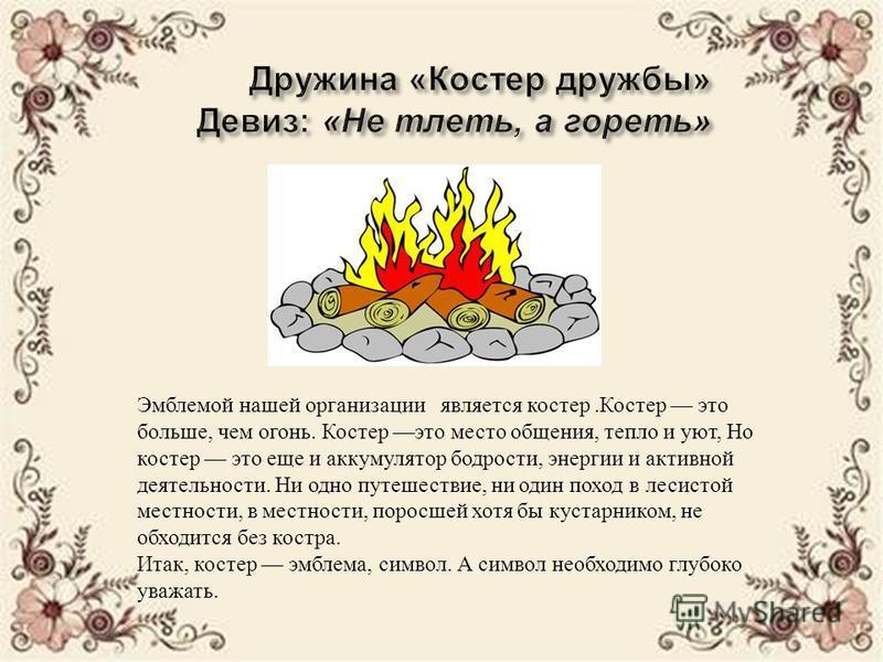 Эмблемой нашей организации является костер. Костер это больше, чем огонь. Костер это место общения, тепло и уют, Но костер это еще и аккумулятор бодрости, энергии и активной деятельности. Ни одно путешествие, ни один поход в лесистой местности, в мес