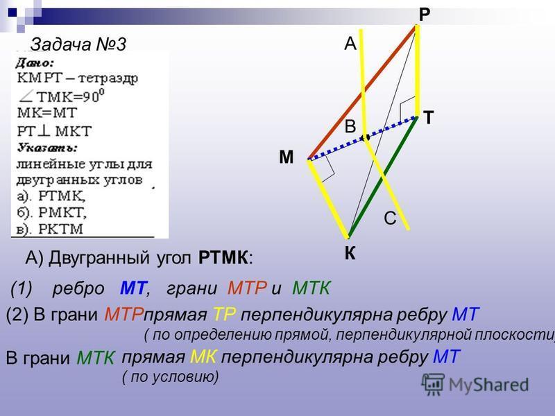 Задача 3 К М Р Т А) Двугранный угол РТМК: (1) ребро МТ, грани МТР и МТК (2) В грани МТРпрямая ТР перпендикулярна ребру МТ ( по определению прямой, перпендикулярной плоскости) В грани МТК прямая МК перпендикулярна ребру МТ ( по условию) В А С