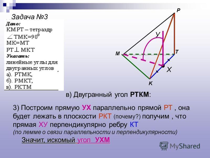 Задача 3 M P K T Х У в) Двугранный угол РТКМ: УХ 3) Построим прямую УХ параллельно прямой РТ, она будет лежать в плоскости РКТ (почему?) получим, что прямая ХУ перпендикулярно ребру КТ (по лемме о связи параллельности и перпендикулярности) Значит, ис