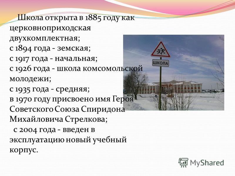 Школа открыта в 1885 году как церковноприходская двухкомплектная; с 1894 года - земская; с 1917 года - начальная; с 1926 года - школа комсомольской молодежи; с 1935 года - средняя; в 1970 году присвоено имя Героя Советского Союза Спиридона Михайлович