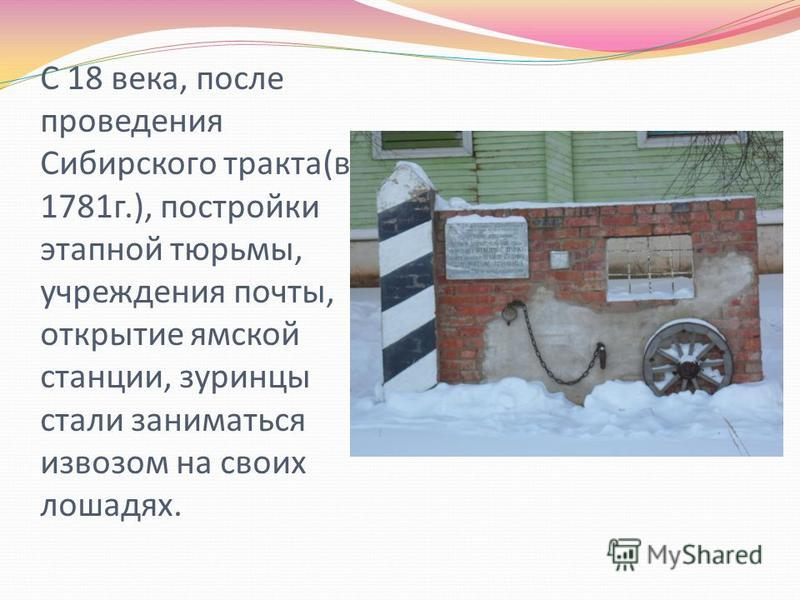 С 18 века, после проведения Сибирского тракта(в 1781 г.), постройки этапной тюрьмы, учреждения почты, открытие ямской станции, зуринцы стали заниматься извозом на своих лошадях.