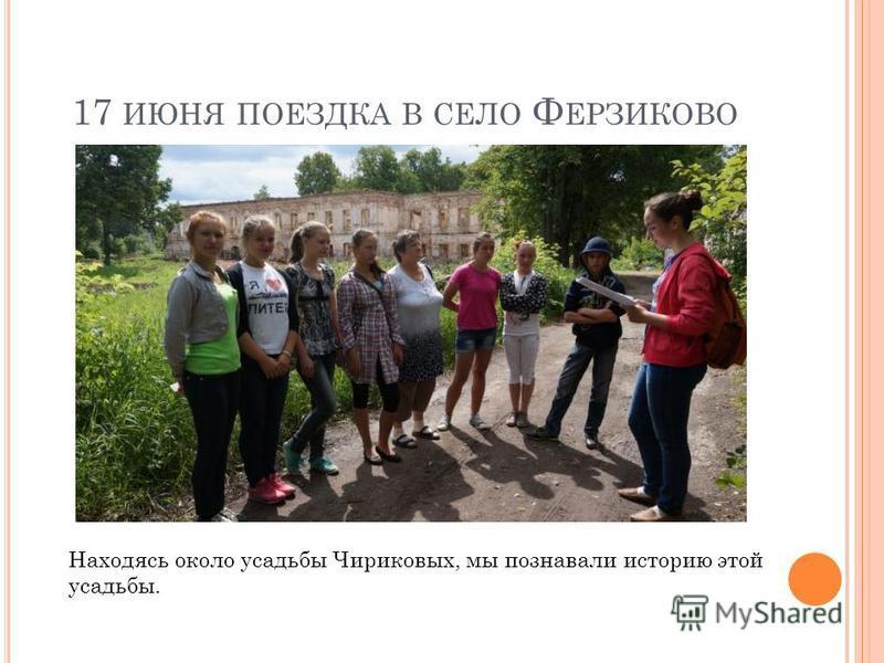 17 ИЮНЯ ПОЕЗДКА В СЕЛО Ф ЕРЗИКОВО Находясь около усадьбы Чириковых, мы познавали историю этой усадьбы.