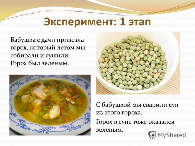 Эксперимент: 1 этап С бабушкой мы сварили суп из этого гороха. Горох в супе тоже оказался зеленым. Бабушка с дачи привезла горох, который летом мы собирали и сушили. Горох был зеленым.