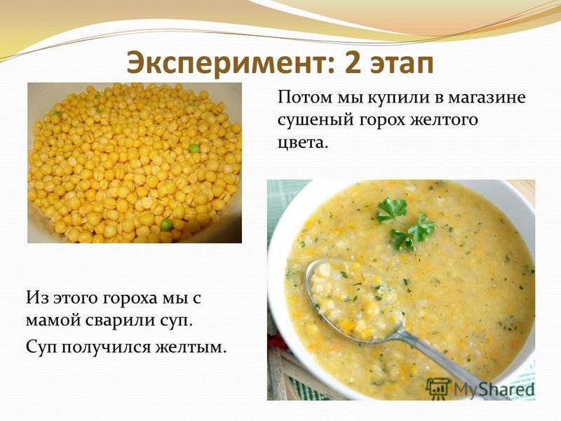 Эксперимент: 2 этап Из этого гороха мы с мамой сварили суп. Суп получился желтым. Потом мы купили в магазине сушеный горох желтого цвета.