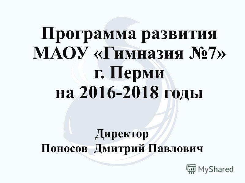 Программа развития МАОУ «Гимназия 7» г. Перми на 2016-2018 годы Директор Поносов Дмитрий Павлович