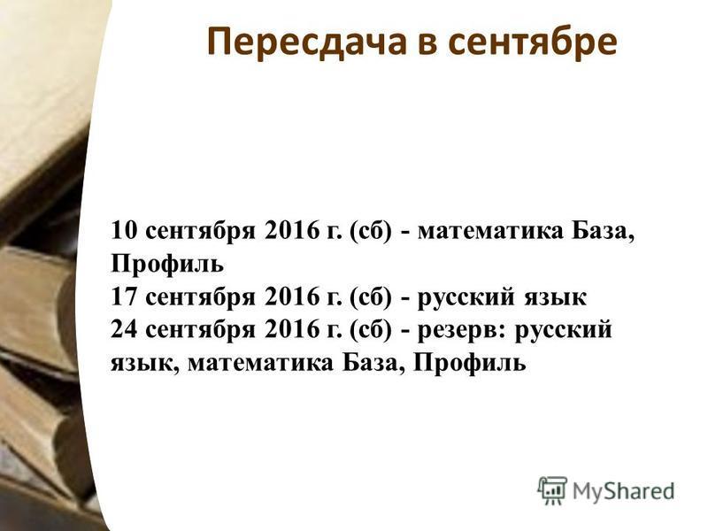 Пересдача в сентябре 10 сентября 2016 г. (сб) - математика База, Профиль 17 сентября 2016 г. (сб) - русский язык 24 сентября 2016 г. (сб) - резерв: русский язык, математика База, Профиль