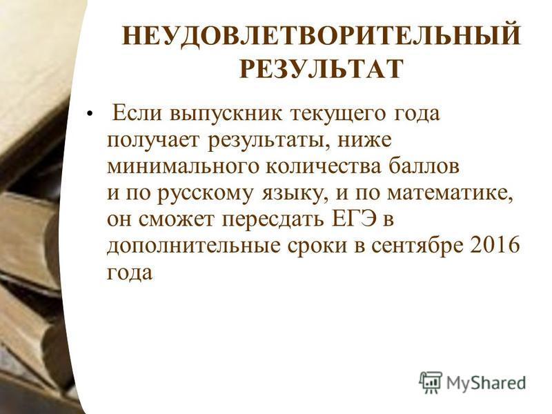 НЕУДОВЛЕТВОРИТЕЛЬНЫЙ РЕЗУЛЬТАТ Если выпускник текущего года получает результаты, ниже минимального количества баллов и по русскому языку, и по математике, он сможет пересдать ЕГЭ в дополнительные сроки в сентябре 2016 года