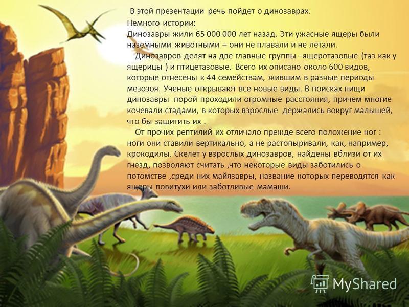 В этой презентации речь пойдет о динозаврах. Немного истории: Динозавры жили 65 000 000 лет назад. Эти ужасные ящеры были наземными животными – они не плавали и не летали. Динозавров делят на две главные группы –ящеротазовые (таз как у ящерицы ) и пт