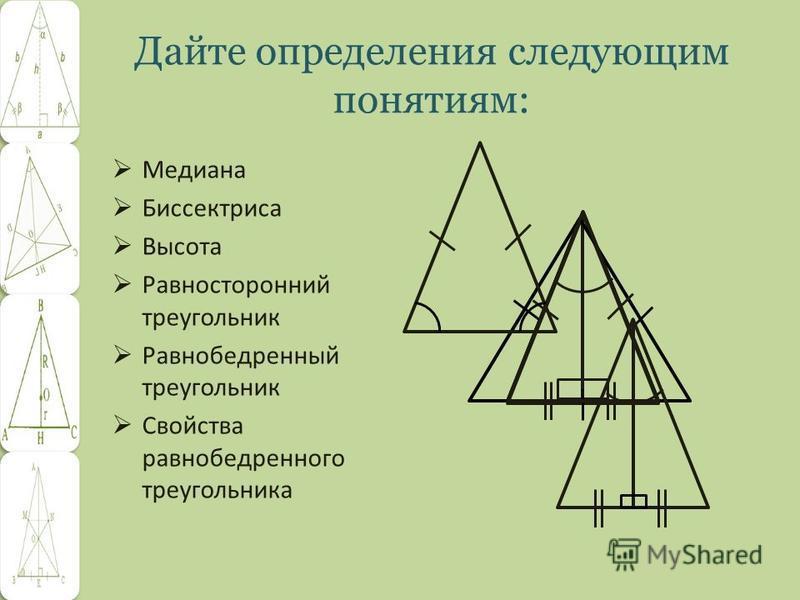 Дайте определения следующим понятиям: Медиана Биссектриса Высота Равносторонний треугольник Равнобедренный треугольник Свойства равнобедренного треугольника