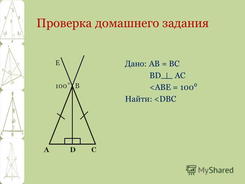 Проверка домашнего задания Дано: АВ = ВС BD AC <ABE = 100 Найти: <DBC A D С Е 100˚ В