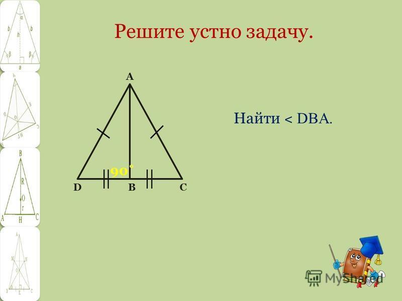 Решите устно задачу. Найти ˂ DBA. D B C A 90˚