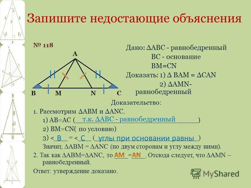 Запишите недостающие объяснения 118 Доказательство: 1. Рассмотрим ΔABM и ΔANC. 1) АВ=АС (_____________________________) 2) BM=CN( по условию) 3) ˂ ____ = ˂ ____ (_______________________________) Значит, ΔABM = ΔANC (по двум сторонам и углу между ними