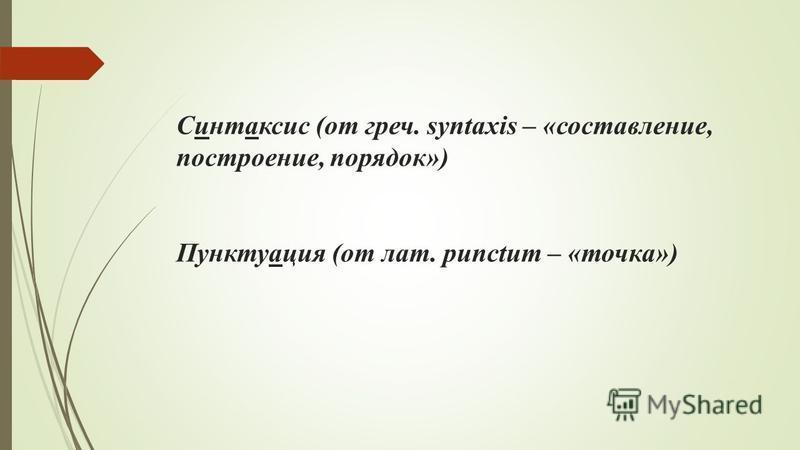 Синтаксис (от греч. syntaxis – «составлении, построении, порядок») Пунктуация (от лат. рunctum – «точка»)
