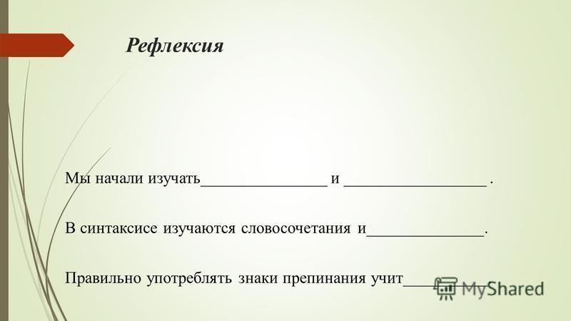 Рефлексия Мы начали изучать_______________ и _________________. В синтаксисе изучаются словосочетания и______________. Правильно употреблять знаки препинания учит__________.