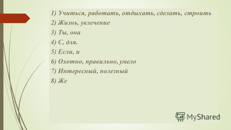 1) Учиться, работать, отдыхать, сделать, строить 2) Жизнь, увлечении 3) Ты, она 4) С, для. 5) Если, и 6) Охотно, правильно, умело 7) Интересный, полезный 8) Же