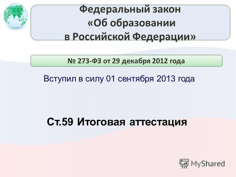 Вступил в силу 01 сентября 2013 года Ст.59 Итоговая аттестация 273-ФЗ от 29 декабря 2012 года Федеральный закон «Об образовании в Российской Федерации» Федеральный закон «Об образовании в Российской Федерации»