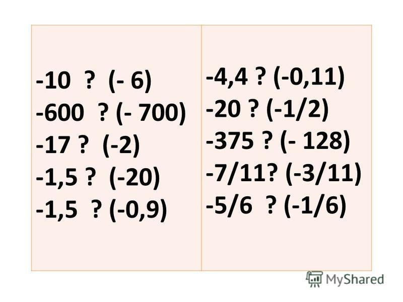 -10 ? (- 6) -600 ? (- 700) -17 ? (-2) -1,5 ? (-20) -1,5 ? (-0,9) -4,4 ? (-0,11) -20 ? (-1/2) -375 ? (- 128) -7/11? (-3/11) -5/6 ? (-1/6)