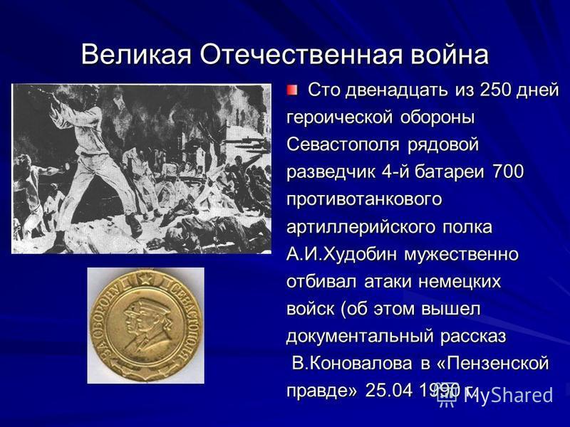 Великая Отечественная война Сто двенадцать из 250 дней героической обороны Севастополя рядовой разведчик 4-й батареи 700 противотанкового артиллерийского полка А.И.Худобин мужественно отбивал атаки немецких войск (об этом вышел документальный рассказ