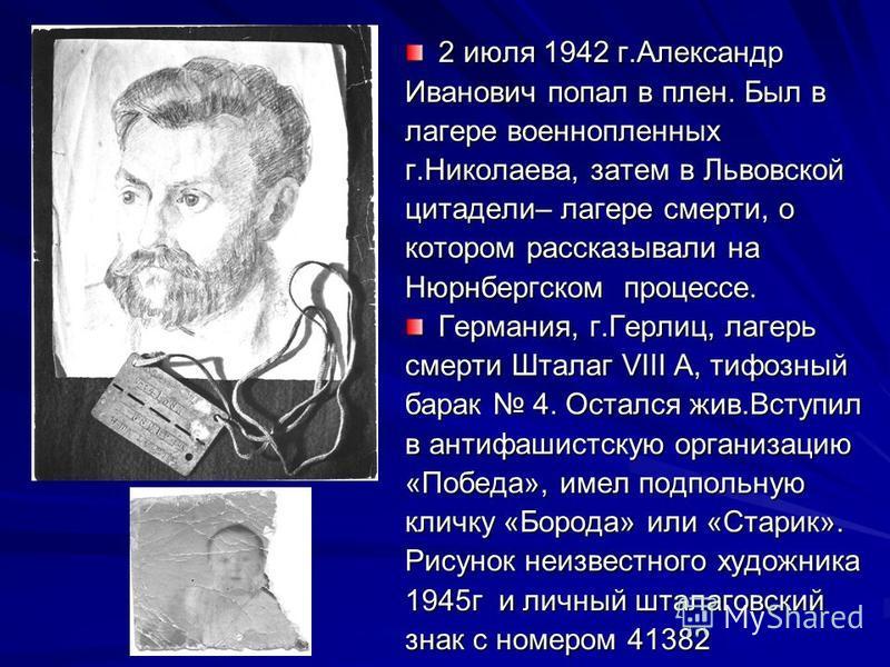 2 июля 1942 г.Александр Иванович попал в плен. Был в лагере военнопленных г.Николаева, затем в Львовской цитадели– лагере смерти, о котором рассказывали на Нюрнбергском процессе. Германия, г.Герлиц, лагерь смерти Шталаг VIII А, тифозный барак 4. Оста
