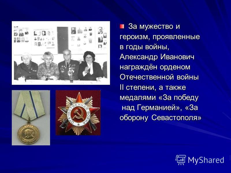 За мужество и героизм, проявленные в годы войны, Александр Иванович награждён орденом Отечественной войны II степени, а также медалями «За победу над Германией», «За над Германией», «За оборону Севастополя»