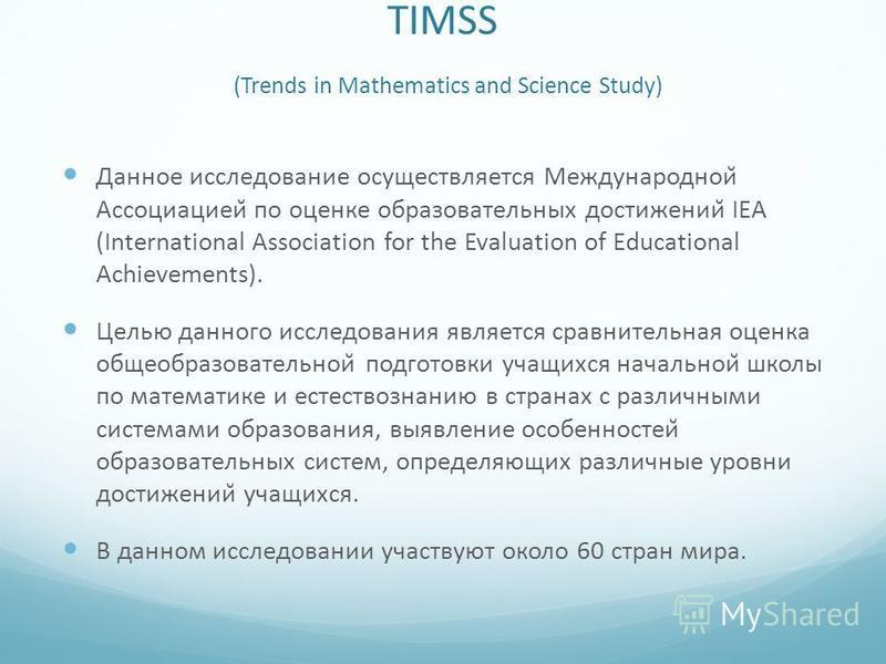 TIMSS (Trends in Mathematics and Science Study) Данное исследование осуществляется Международной Ассоциацией по оценке образовательных достижений IEA (International Association for the Evaluation of Educational Achievements). Целью данного исследо