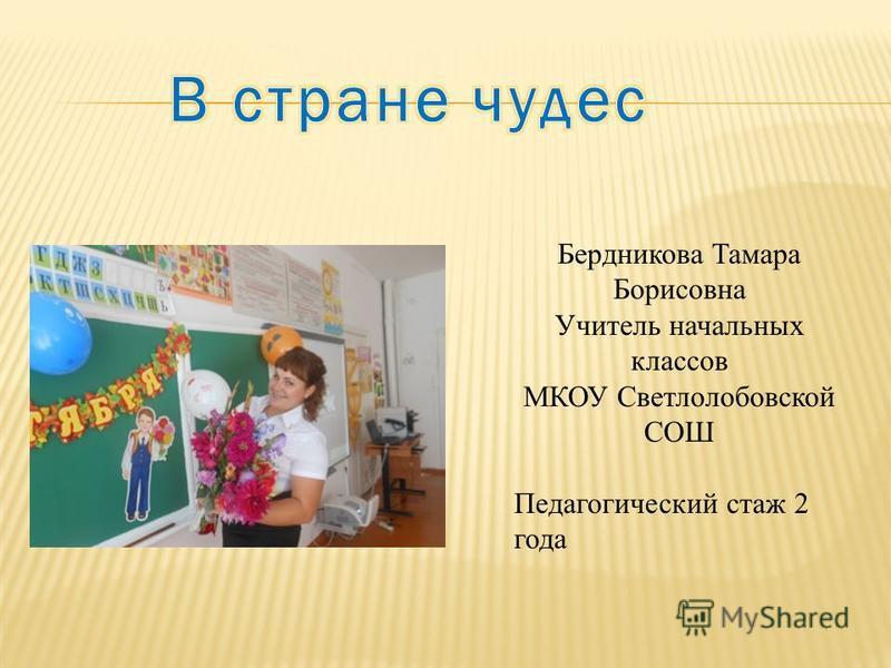 Бердникова Тамара Борисовна Учитель начальных классов МКОУ Светлолобовской СОШ Педагогический стаж 2 года