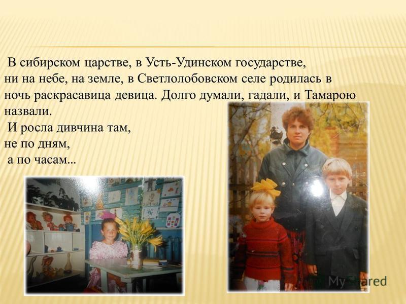 В сибирском царстве, в Усть-Удинском государстве, ни на небе, на земле, в Светлолобовском селе родилась в ночь раскрасавица девица. Долго думали, гадали, и Тамарою назвали. И росла дивчина там, не по дням, а по часам …