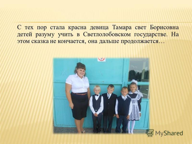 С тех пор стала красна девица Тамара свет Борисовна детей разуму учить в Светлолобовском государстве. На этом сказка не кончается, она дальше продолжается…