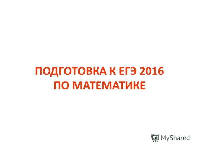 ПОДГОТОВКА К ЕГЭ 2016 ПО МАТЕМАТИКЕ