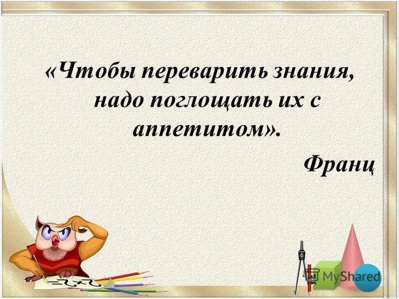«Чтобы переварить знания, надо поглощать их с аппетитом». Франц
