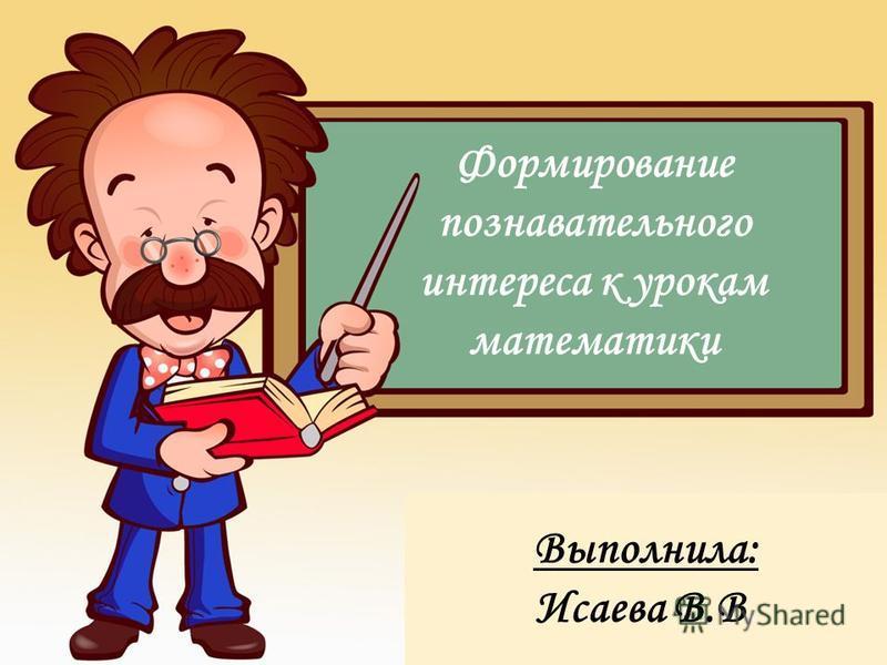 Формирование познавательного интереса к урокам математики Выполнила: Исаева В.В.