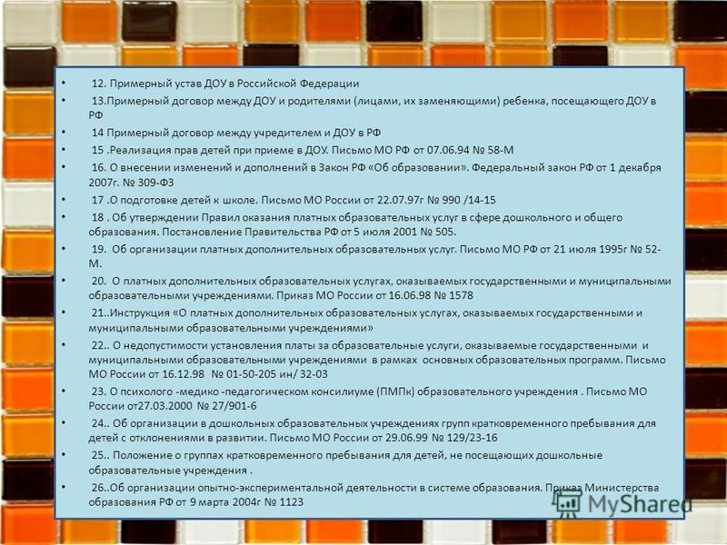 12. Примерный устав ДОУ в Российской Федерации 13. Примерный договор между ДОУ и родителями (лицами, их заменяющими) ребенка, посещающего ДОУ в РФ 14 Примерный договор между учредителем и ДОУ в РФ 15. Реализация прав детей при приеме в ДОУ. Письмо МО