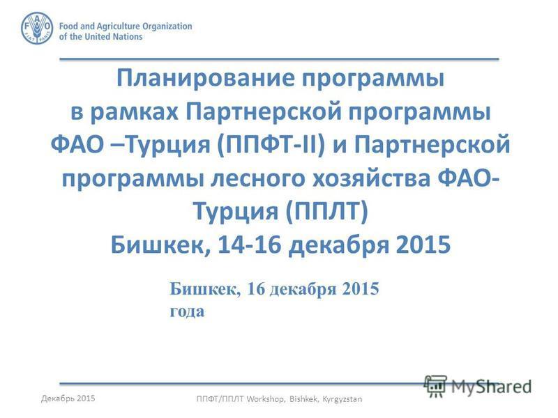 Планирование программы в рамках Партнерской программы ФАО –Турция (ППФТ-II) и Партнерской программы лесного хозяйства ФАО- Турция (ППЛТ) Бишкек, 14-16 декабря 2015 Декабрь 2015 ППФТ/ППЛТ Workshop, Bishkek, Kyrgyzstan Бишкек, 16 декабря 2015 года