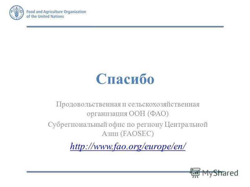 Спасибо Продовольственная и сельскохозяйственная организация ООН (ФАО) Субрегиональный офис по региону Центральной Азии (FAOSEC) http://www.fao.org/europe/en/