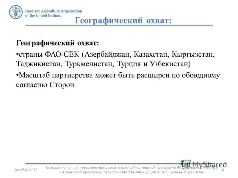 Географический охват: страны ФАО-СЕК (Азербайджан, Казахстан, Кыргызстан, Таджикистан, Туркменистан, Турция и Узбекистан) Масштаб партнерства может быть расширен по обоюдному согласию Сторон 6Декабрь 2015 Совещание по планированию программы в рамках