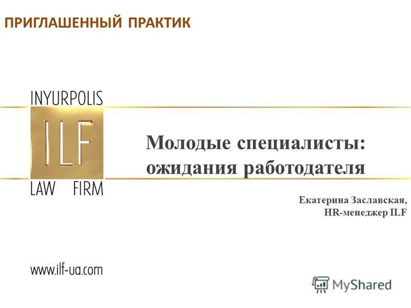 Молодые специалисты: ожидания работодателя Екатерина Заславская, HR-менеджер ILF ПРИГЛАШЕННЫЙ ПРАКТИК