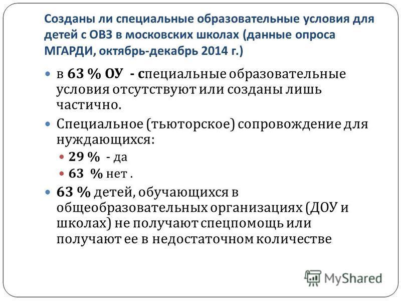 Созданы ли специальные образовательные условия для детей с ОВЗ в московских школах ( данные опроса МГАРДИ, октябрь - декабрь 2014 г.) в 63 % ОУ - специальные образовательные условия отсутствуют или созданы лишь частично. Специальное ( тьюторское ) со
