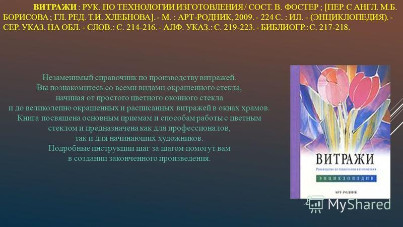 ВИТРАЖИ : РУК. ПО ТЕХНОЛОГИИ ИЗГОТОВЛЕНИЯ / СОСТ. В. ФОСТЕР ; [ПЕР. С АНГЛ. М.Б. БОРИСОВА ; ГЛ. РЕД. Т.И. ХЛЕБНОВА]. - М. : АРТ-РОДНИК, 2009. - 224 С. : ИЛ. - (ЭНЦИКЛОПЕДИЯ). - СЕР. УКАЗ. НА ОБЛ. - СЛОВ.: С. 214-216. - АЛФ. УКАЗ.: С. 219-223. - БИБЛИ
