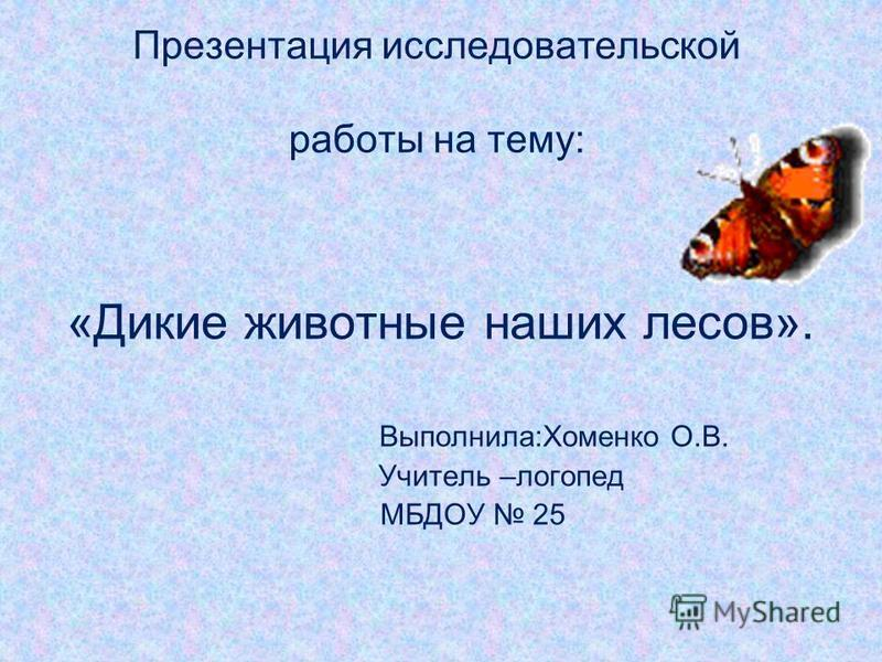 Презентация исследовательской работы на тему: «Дикие животные наших лесов». Выполнила:Хоменко О.В. Учитель –логопед МБДОУ 25
