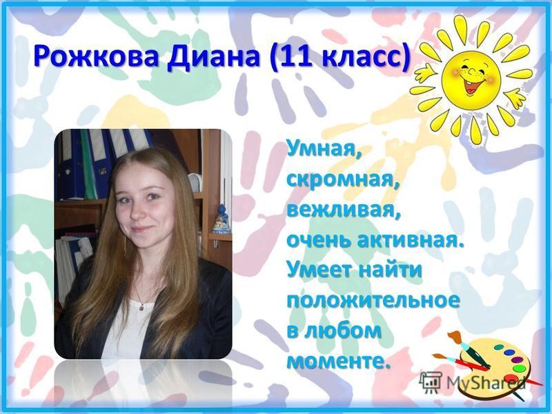 Рожкова Диана (11 класс) Умная, скромная, вежливая, очень активная. Умеет найти положительное в любом моменте.