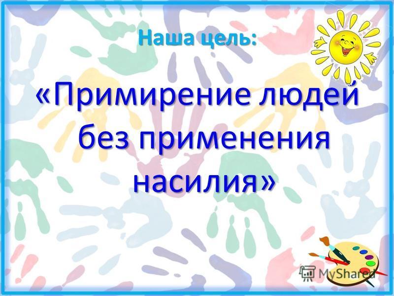 Наша цель: «Примирение людей без применения насилия»