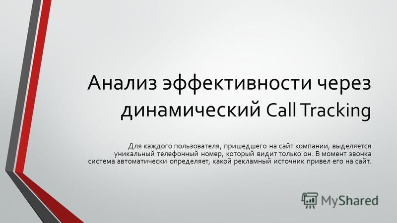 Анализ эффективности через динамический Call Tracking Для каждого пользователя, пришедшего на сайт компании, выделяется уникальный телефонный номер, который видит только он. В момент звонка система автоматически определяет, какой рекламный источник п