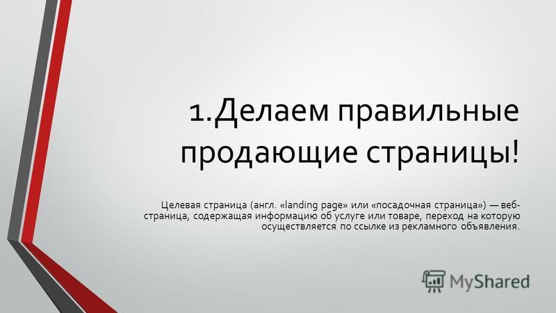 1. Делаем правильные продающие страницы! Целевая страница (англ. «landing page» или «посадочная страница») веб- страница, содержащая информацию об услуге или товаре, переход на которую осуществляется по ссылке из рекламного объявления.