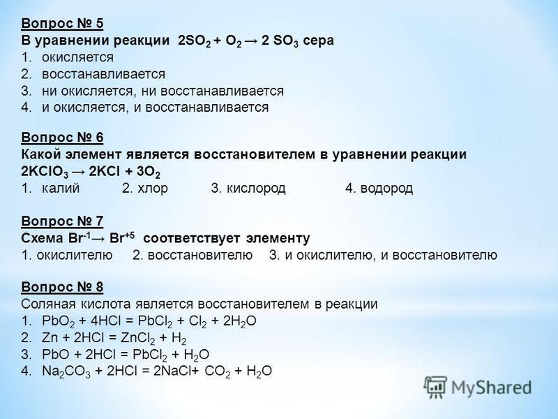 Вопрос 5 В уравнении реакции 2SO 2 + O 2 2 SO 3 сера 1. окисляется 2. восстанавливается 3. ни окисляется, ни восстанавливается 4. и окисляется, и восстанавливается Вопрос 6 Какой элемент является восстановителем в уравнении реакции 2KClO 3 2KCl + 3O