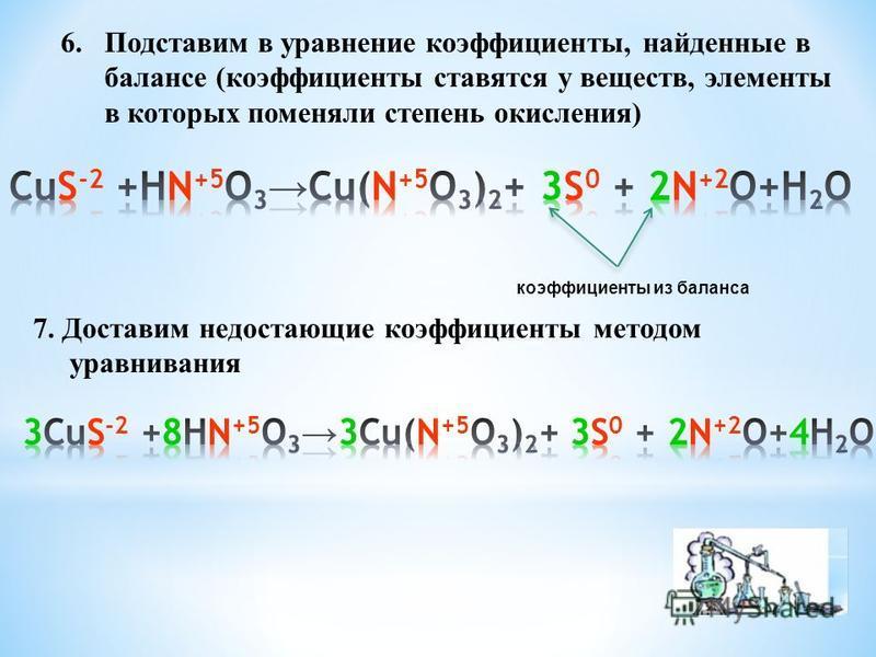 6. Подставим в уравнение коэффициенты, найденные в балансе (коэффициенты ставятся у веществ, элементы в которых поменяли степень окисления) коэффициенты из баланса 7. Доставим недостающие коэффициенты методом уравнивания