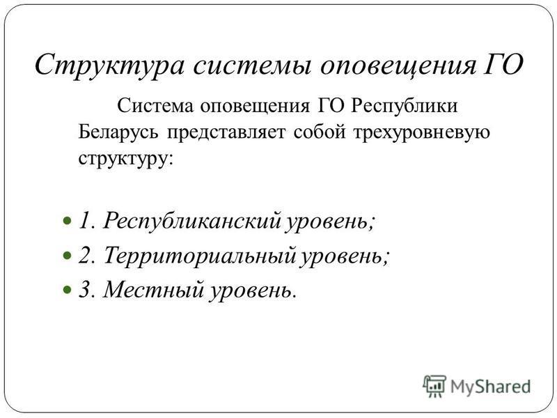 Структура системы оповещения ГО Система оповещения ГО Республики Беларусь представляет собой трехуровневую структуру: 1. Республиканский уровень; 2. Территориальный уровень; 3. Местный уровень.